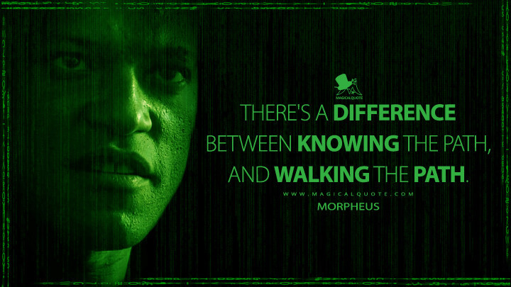 There's a difference between knowing the path, and walking the path. - Morpheus (The Matrix Quotes)
