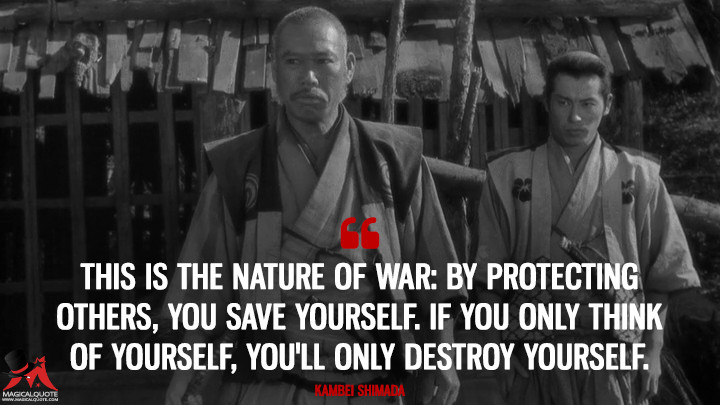 This is the nature of war: By protecting others, you save yourself. If you only think of yourself, you'll only destroy yourself. - Kambei Shimada (Seven Samurai Quotes)