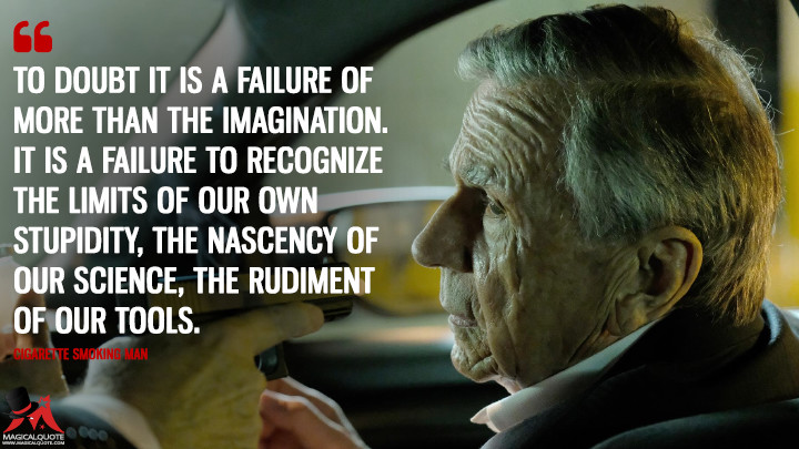 To doubt it is a failure of more than the imagination. It is a failure to recognize the limits of our own stupidity, the nascency of our science, the rudiment of our tools. - Cigarette Smoking Man (The X-Files Quotes)