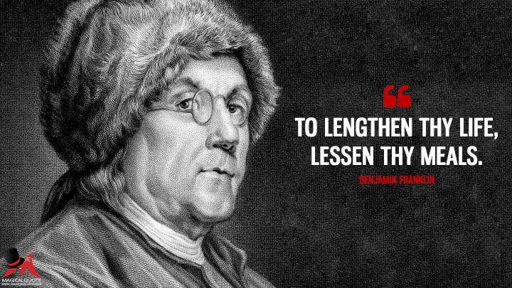 To lengthen thy Life, lessen thy Meals. - Benjamin Franklin Quotes