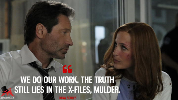We do our work. The truth still lies in the X-Files, Mulder. - Dana Scully (The X-Files Quotes)