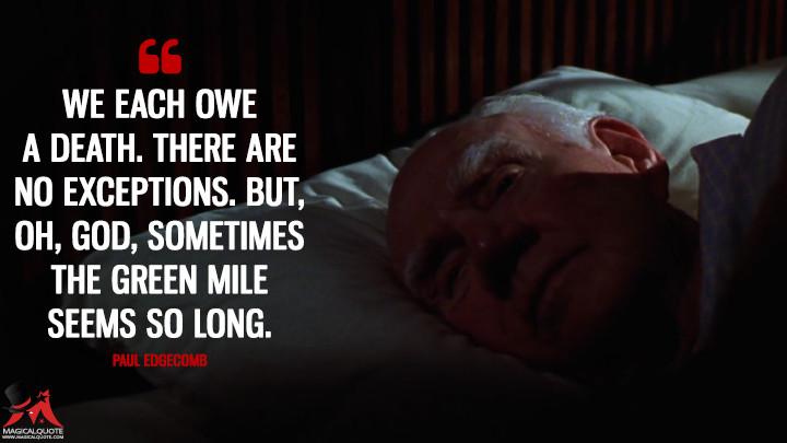 We each owe a death. There are no exceptions. But, oh, God, sometimes the Green Mile seems so long. - Paul Edgecomb (The Green Mile Quotes)