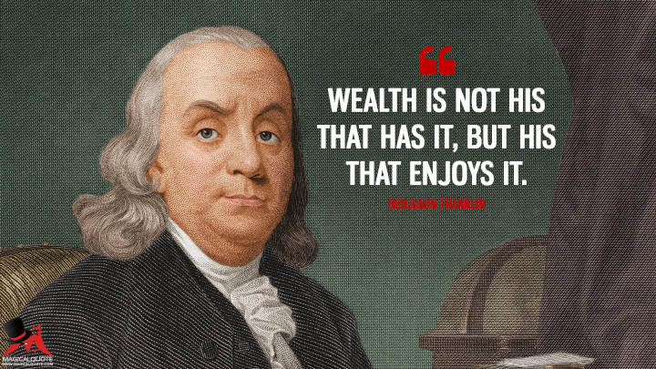 Wealth is not his that has it, but his that enjoys it. - Benjamin Franklin Quotes
