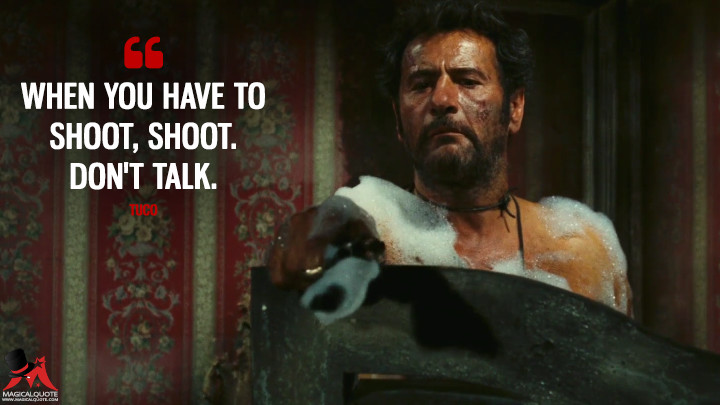 When you have to shoot, shoot. Don't talk. - Tuco (The Good, the Bad and the Ugly Quotes)