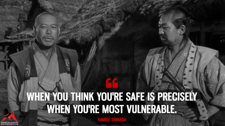 When you think you're safe is precisely when you're most vulnerable. - Kambei Shimada (Seven Samurai Quotes)