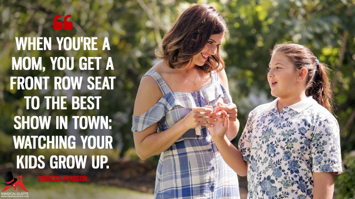 When you're a mom, you get a front row seat to the best show in town: watching your kids grow up. - Rebecca Pearson (This Is Us Quotes)