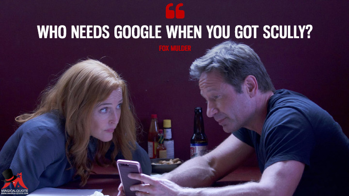 Who needs Google when you got Scully? - Fox Mulder (The X-Files Quotes)