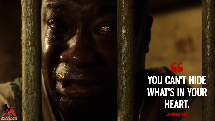 You can't hide what's in your heart. - John Coffey (The Green Mile Quotes)