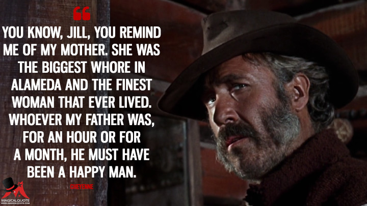 You know, Jill, you remind me of my mother. She was the biggest whore in Alameda and the finest woman that ever lived. Whoever my father was, for an hour or for a month, he must have been a happy man. - Cheyenne (Once Upon a Time in the West Quotes)