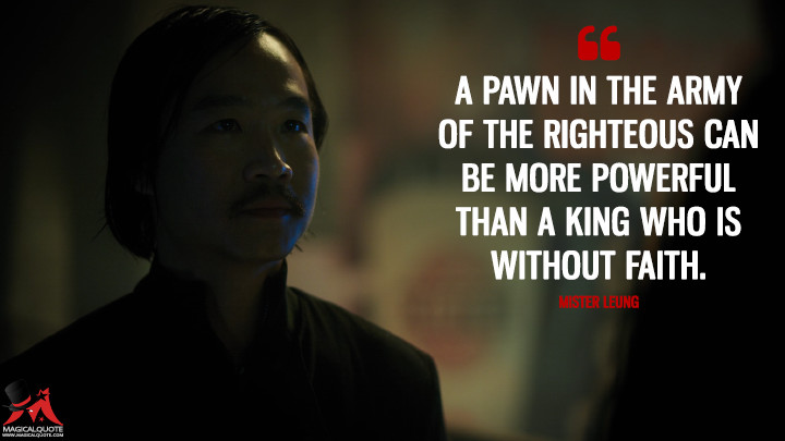 A pawn in the army of the righteous can be more powerful than a king who is without faith. - Mister Leung (Altered Carbon Quotes)