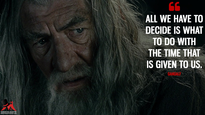 All we have to decide is what to do with the time that is given to us. - Gandalf (The Lord of the Rings: The Fellowship of the Ring Quotes)