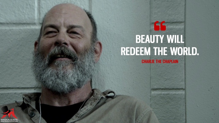 Beauty will redeem the world. - Charlie the Chaplain (Rectify Quotes)