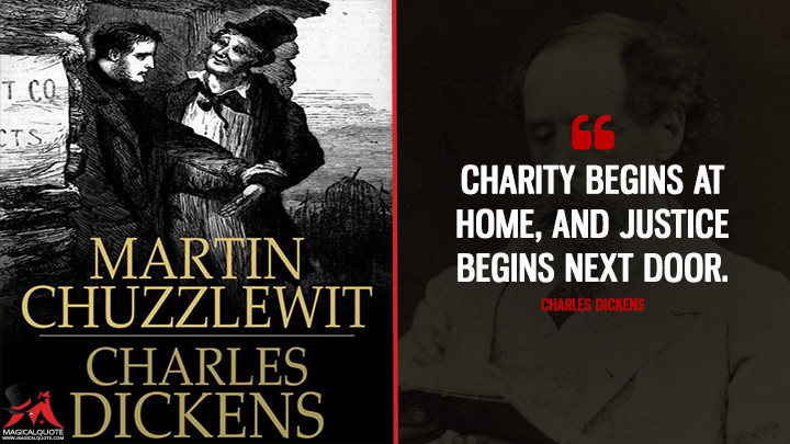 Charity begins at home, and justice begins next door. - Charles Dickens (Martin Chuzzlewit Quotes)