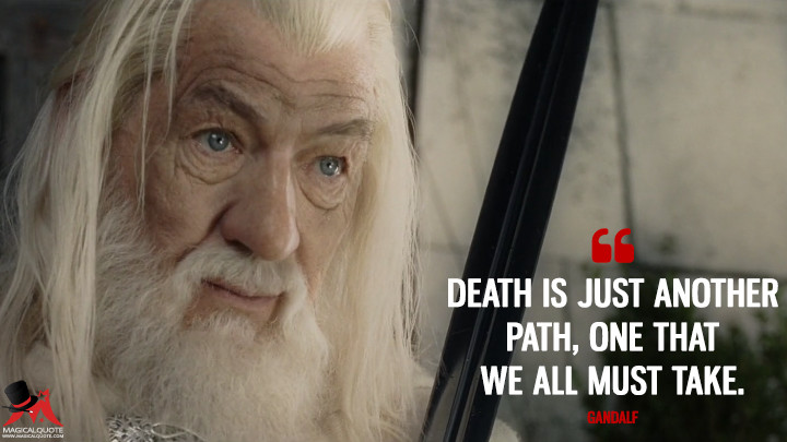 Death is just another path, one that we all must take. - Gandalf (The Lord of the Rings: The Return of the King Quotes)