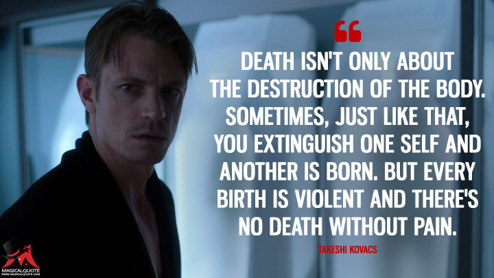 Death isn't only about the destruction of the body. Sometimes, just like that, you extinguish one self and another is born. But every birth is violent and there's no death without pain. - Takeshi Kovacs (Altered Carbon Quotes)
