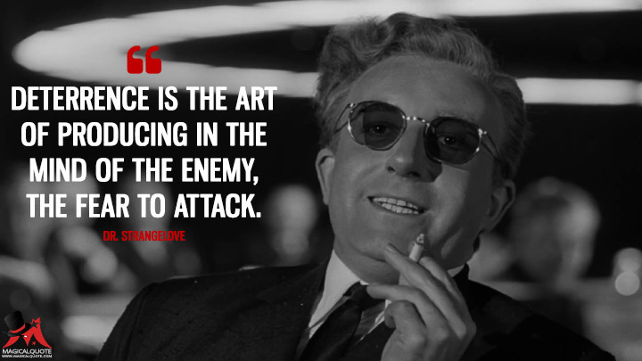 Deterrence is the art of producing in the mind of the enemy, the FEAR to attack. - Dr. Strangelove (Dr. Strangelove or: How I Learned to Stop Worrying and Love the Bomb Quotes)
