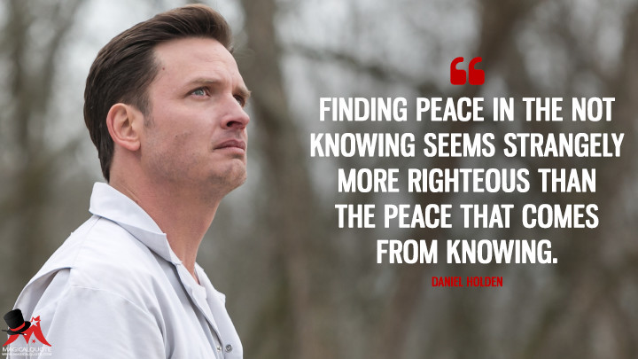 Finding peace in the not knowing seems strangely more righteous than the peace that comes from knowing. - Daniel Holden (Rectify Quotes)