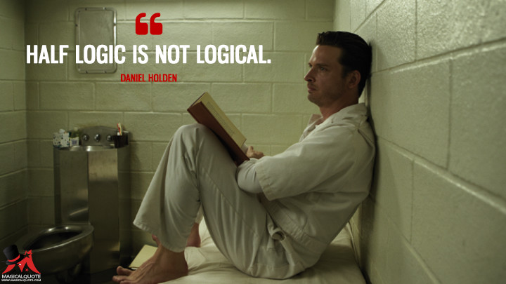 Half logic is not logical. - Daniel Holden (Rectify Quotes)