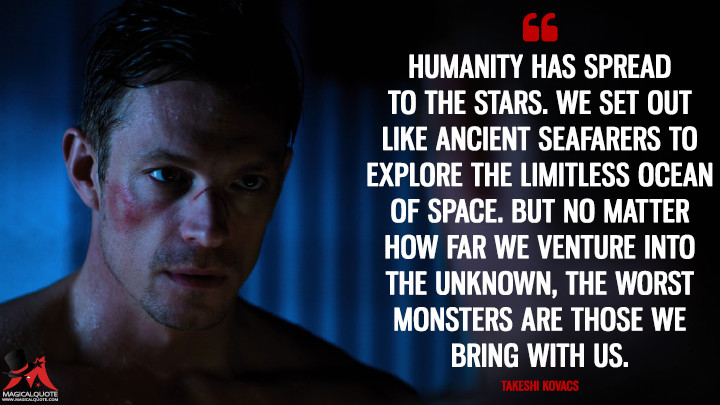 Humanity has spread to the stars. We set out like ancient seafarers to explore the limitless ocean of space. But no matter how far we venture into the unknown, the worst monsters are those we bring with us. - Takeshi Kovacs (Altered Carbon Quotes)