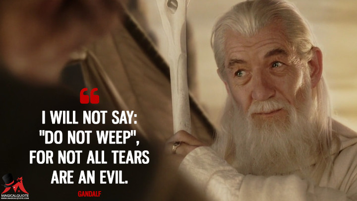 "I will not say: ""Do not weep"", for not all tears are an evil. - Gandalf (The Lord of the Rings: The Return of the King Quotes)"