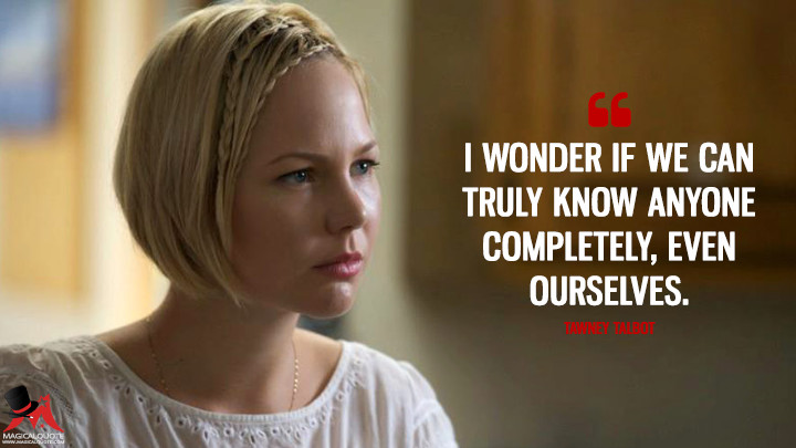 I wonder if we can truly know anyone completely, even ourselves. - Tawney Talbot (Rectify Quotes)