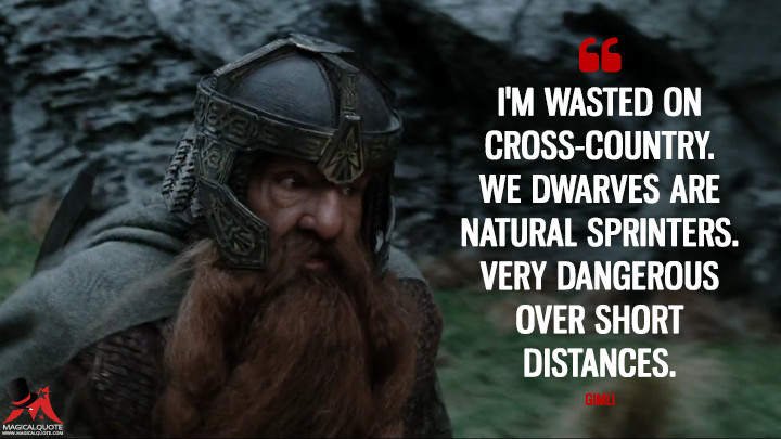 I'm wasted on cross-country. We Dwarves are natural sprinters. Very dangerous over short distances. - Gimli (The Lord of the Rings: The Two Towers Quotes)