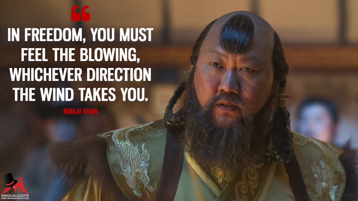 In freedom, you must feel the blowing, whichever direction the wind takes you. - Kublai Khan (Marco Polo Quotes)