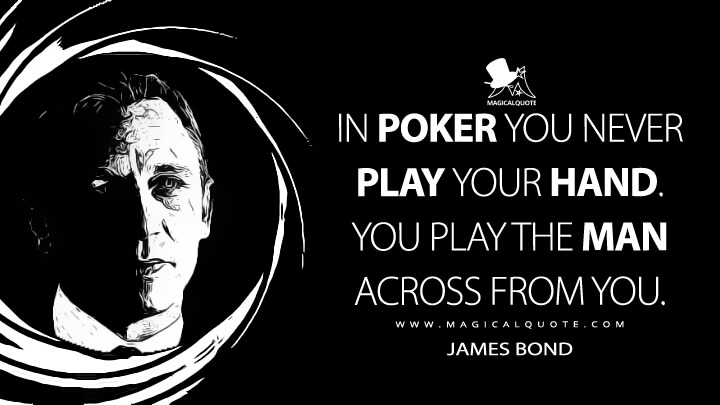 In poker you never play your hand. You play the man across from you. - James Bond (Casino Royale Quotes)