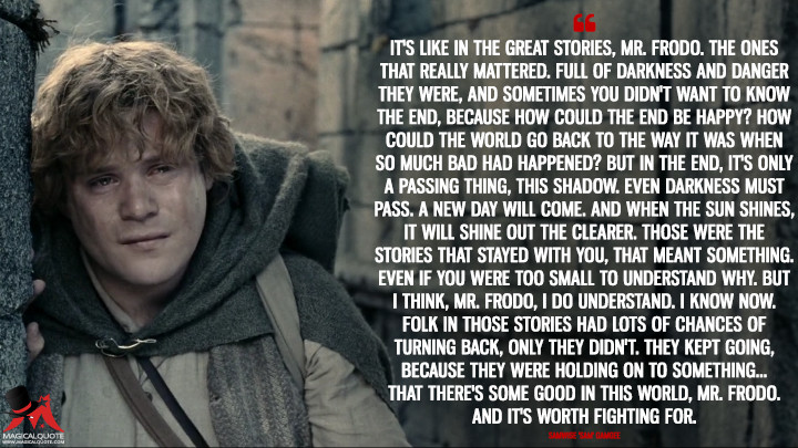 It's like in the great stories, Mr. Frodo. The ones that really mattered. Full of darkness and danger they were, and sometimes you didn't want to know the end, because how could the end be happy? How could the world go back to the way it was when so much bad had happened? But in the end, it's only a passing thing, this shadow. Even darkness must pass. A new day will come. And when the sun shines, it will shine out the clearer. Those were the stories that stayed with you, that meant something. Even if you were too small to understand why. But I think, Mr. Frodo, I do understand. I know now. Folk in those stories had lots of chances of turning back, only they didn't. They kept going, because they were holding on to something... That there's some good in this world, Mr. Frodo. And it's worth fighting for. - Samwise 'Sam' Gamgee (The Lord of the Rings: The Two Towers Quotes)