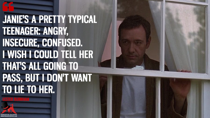 Janie's a pretty typical teenager: angry, insecure, confused. I wish I could tell her that's all going to pass, but I don't want to lie to her. - Lester Burnham (American Beauty Quotes)