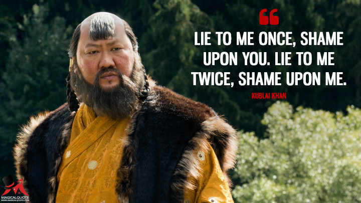 Lie to me once, shame upon you. Lie to me twice, shame upon me. - Kublai Khan (Marco Polo Quotes)