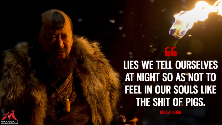 Lies we tell ourselves at night so as not to feel in our souls like the s*** of pigs. - Kublai Khan (Marco Polo Quotes)