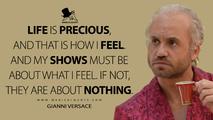 Life is precious, and that is how I feel. And my shows must be about what I feel. If not, they are about nothing. - Gianni Versace (American Crime Story Quotes)