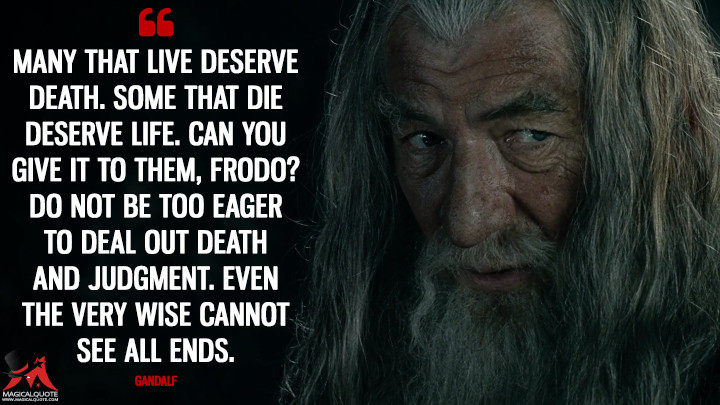 Many that live deserve death. Some that die deserve life. Can you give it to them, Frodo? Do not be too eager to deal out death and judgment. Even the very wise cannot see all ends. - Gandalf (The Lord of the Rings: The Fellowship of the Ring Quotes)