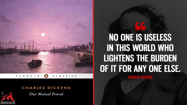 No one is useless in this world who lightens the burden of it for any one else. - Charles Dickens (Our Mutual Friend Quotes)
