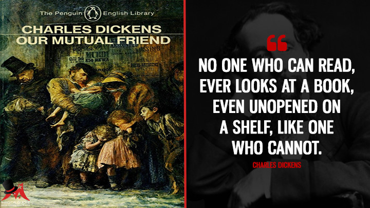No one who can read, ever looks at a book, even unopened on a shelf, like one who cannot. - Charles Dickens (Our Mutual Friend Quotes)