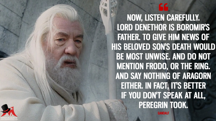 Now, listen carefully. Lord Denethor is Boromir's father. To give him news of his beloved son's death would be most unwise. And do not mention Frodo, or the Ring. And say nothing of Aragorn either. In fact, it's better if you don't speak at all, Peregrin Took. - Gandalf (The Lord of the Rings: The Return of the King Quotes)