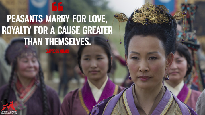 """Peasants marry for love, royalty for a cause greater than themselves."" - Empress Chabi (Marco Polo Quotes)"