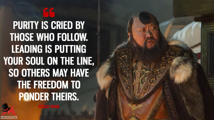 Purity is cried by those who follow. Leading is putting your soul on the line, so others may have the freedom to ponder theirs. - Kublai Khan (Marco Polo Quotes)