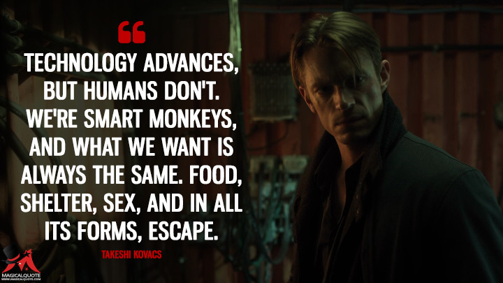 Technology advances, but humans don't. We're smart monkeys, and what we want is always the same. Food, shelter, sex, and in all its forms, escape. - Takeshi Kovacs (Altered Carbon Quotes)