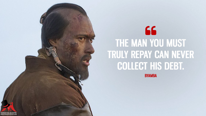 The man you must truly repay can never collect his debt. - Byamba (Marco Polo Quotes)