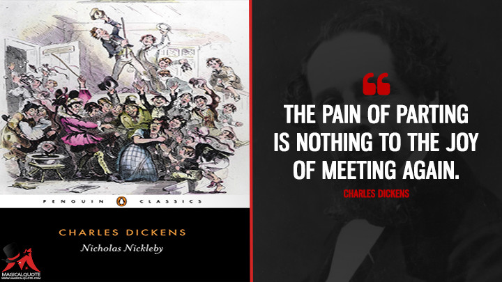 The pain of parting is nothing to the joy of meeting again. - Charles Dickens (Nicholas Nickleby Quotes)