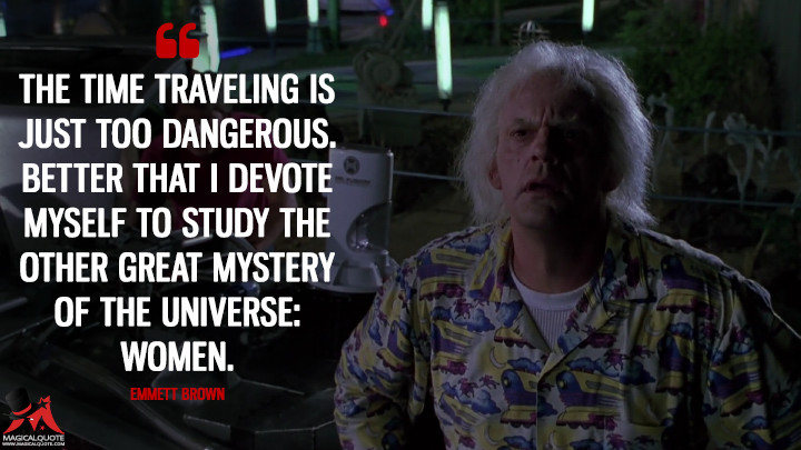 The time traveling is just too dangerous. Better that I devote myself to study the other great mystery of the universe: women. - Emmett Brown (Back to the Future Part II Quotes)
