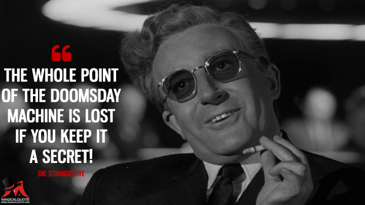 The whole point of the doomsday machine is lost if you keep it a secret! - Dr. Strangelove (Dr. Strangelove or: How I Learned to Stop Worrying and Love the Bomb Quotes)