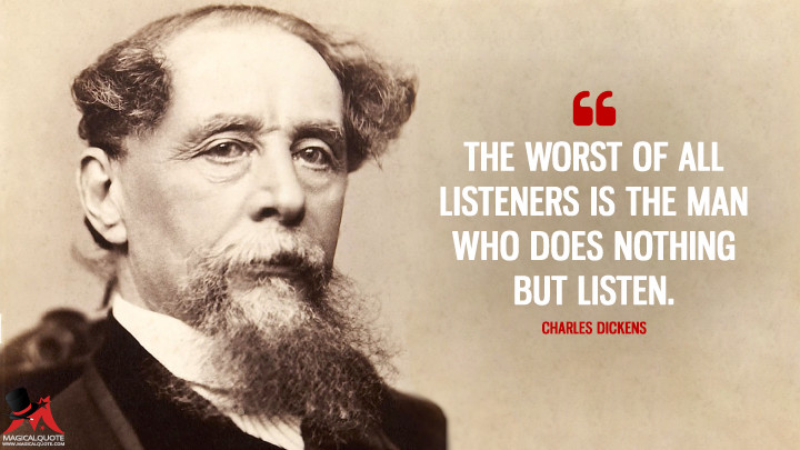 The worst of all listeners is the man who does nothing but listen. - Charles Dickens Quotes