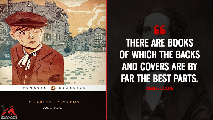 There are books of which the backs and covers are by far the best parts. - Charles Dickens (Oliver Twist Quotes)