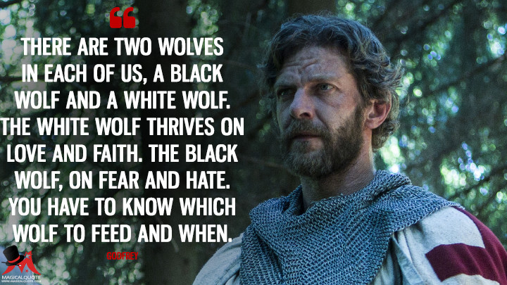 There are two wolves in each of us, a black wolf and a white wolf. The white wolf thrives on love and faith. The black wolf, on fear and hate. You have to know which wolf to feed and when. - Godfrey (Knightfall Quotes)