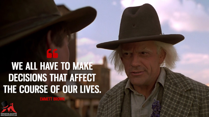 We all have to make decisions that affect the course of our lives. - Emmett Brown (Back to the Future Part III Quotes)