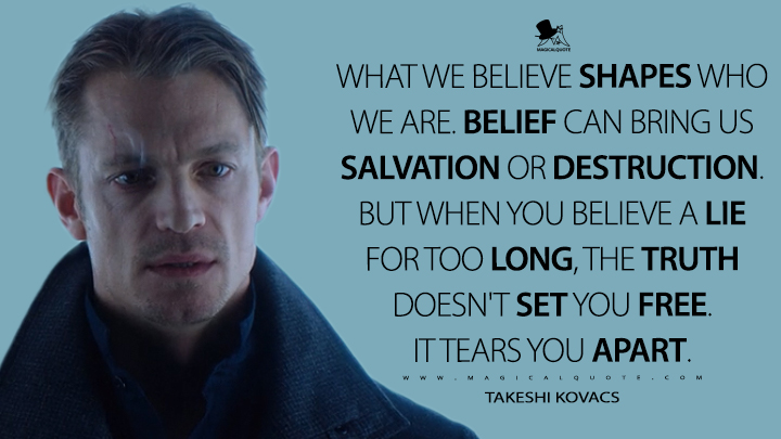 What we believe shapes who we are. Belief can bring us salvation or destruction. But when you believe a lie for too long, the truth doesn't set you free. It tears you apart. - Takeshi Kovacs (Altered Carbon Quotes)
