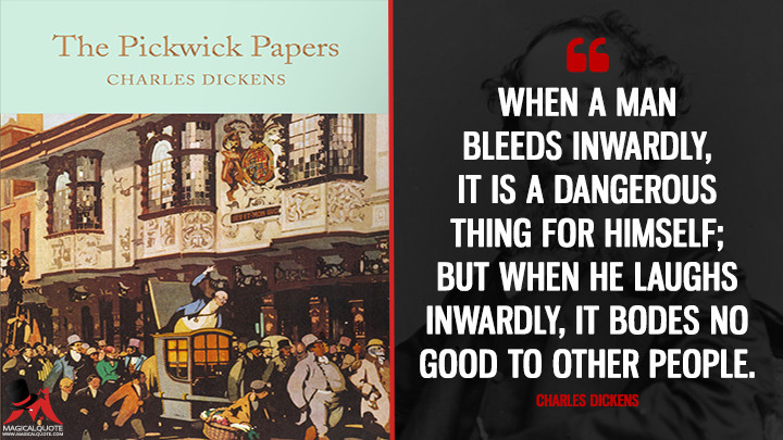 When a man bleeds inwardly, it is a dangerous thing for himself; but when he laughs inwardly, it bodes no good to other people. - Charles Dickens (The Pickwick Papers Quotes)